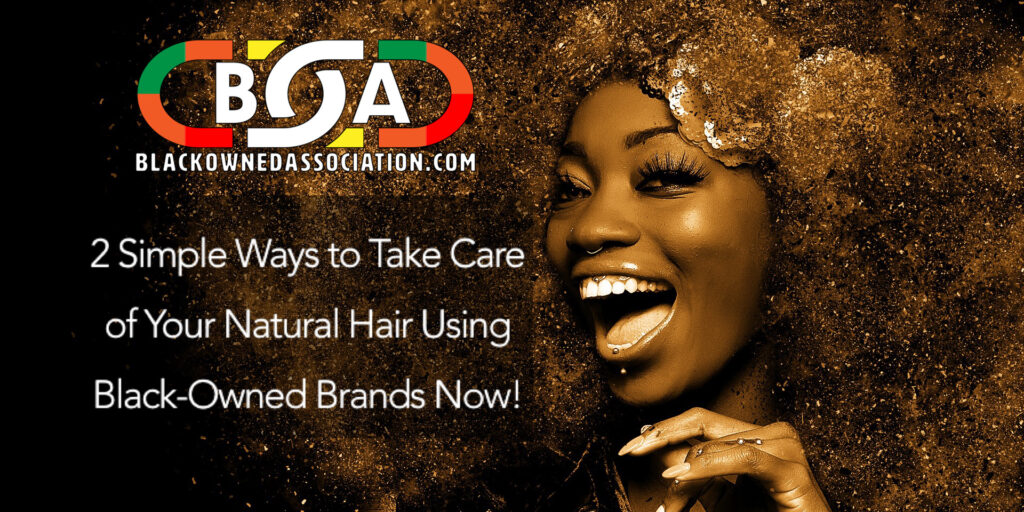 2 Simple Ways to Take Care of Your Natural Hair Using Black-Owned Brands Now2 Simple Ways to Take Care of Your Natural Hair Using Black-Owned Brands Now